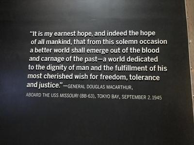 "An inspiration quote (located in the National World War II Museum in New Orleans, LA) said by General Douglas MacArthur, who served aboard the USS Missouri (BB-63) in Tokyo Bay on September 2, 1945, ""It is my earnest hope, and indeed the hope of all mankind, that from this solemn occasion a better world shall emerge out of the blood and carnage of the past - a world dedicated to the dignity of man and the fulfillment of his most cherished wish for freedom, tolerance and justice."""